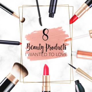 8 Beauty Products I Wanted to Love | Annie's Noms